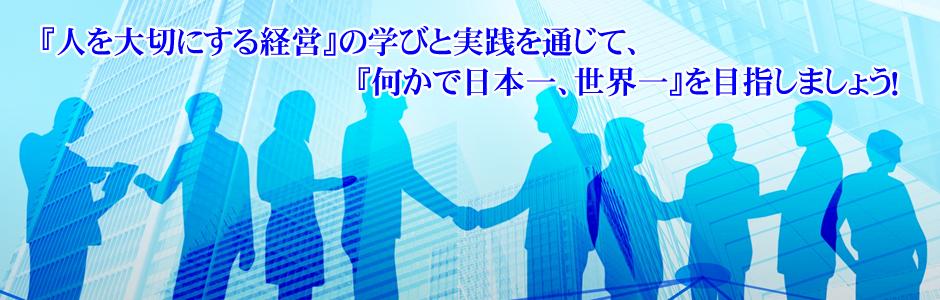 『人を大切にする経営』の学びと実践を通じて、『何かで日本一、世界一』実現を『志高い仲間』と共に目指しています。